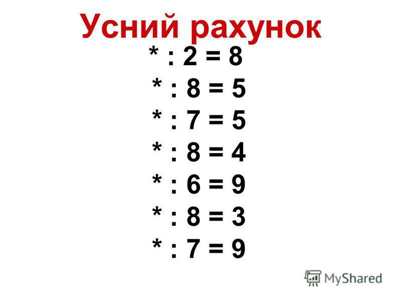 Усний рахунок * : 2 = 8 * : 8 = 5 * : 7 = 5 * : 8 = 4 * : 6 = 9 * : 8 = 3 * : 7 = 9