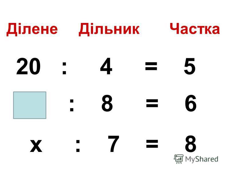 Ділене Дільник Частка 20 : 4 = 5 : 8 = 6 х : 7 = 8
