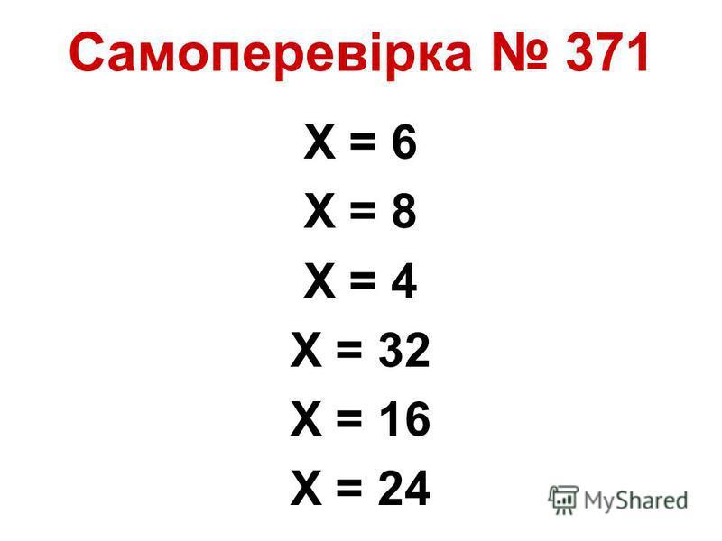 Самоперевірка 371 Х = 6 Х = 8 Х = 4 Х = 32 Х = 16 Х = 24