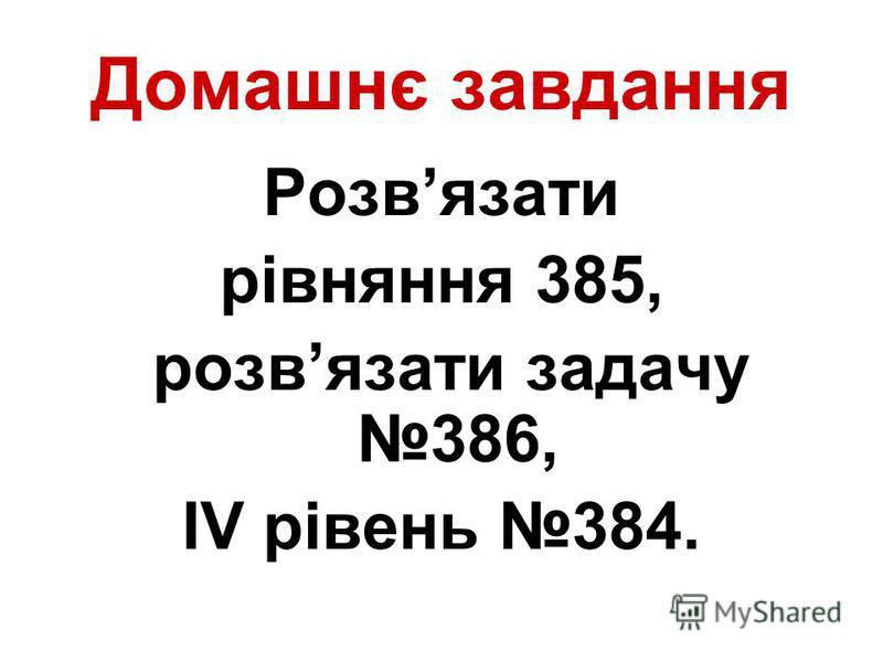 Домашнє завдання Розвязати рівняння 385, розвязати задачу 386, ІV рівень 384.