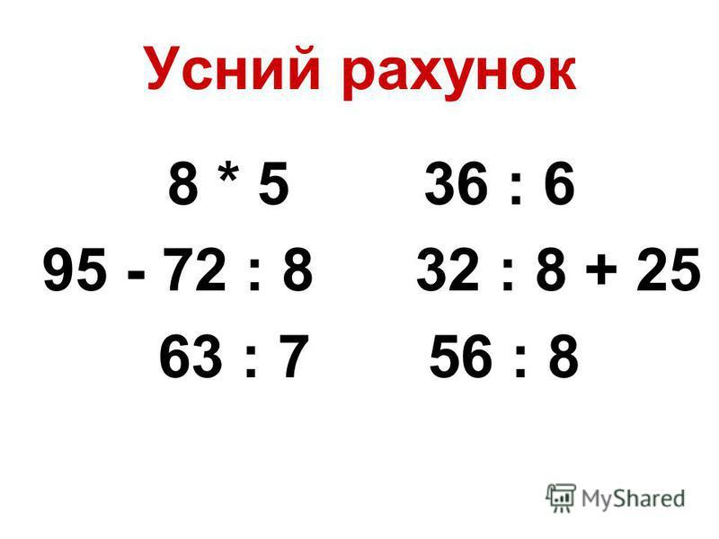 Усний рахунок 8 * 5 36 : 6 95 - 72 : 8 32 : 8 + 25 63 : 7 56 : 8