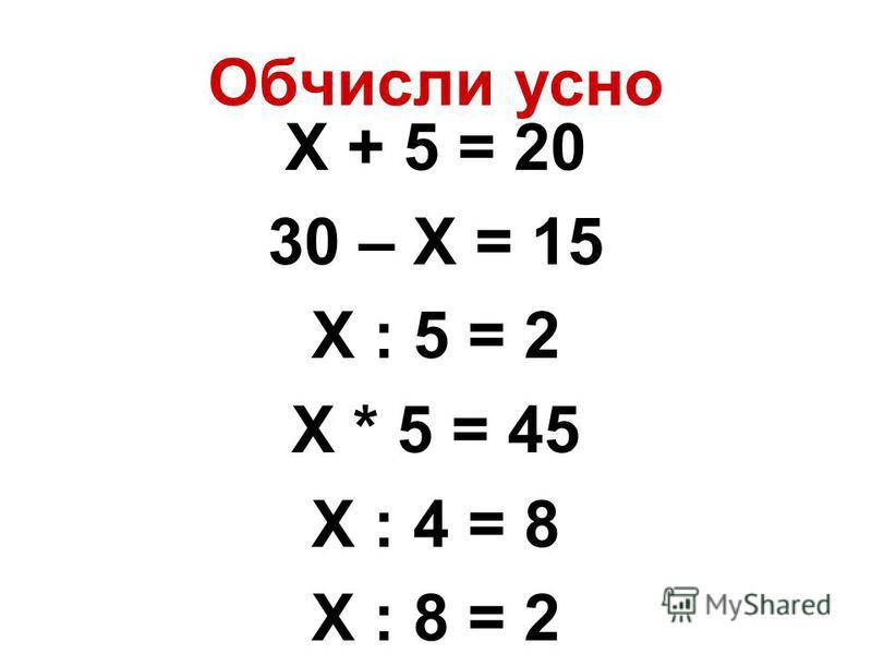 Обчисли усно Х + 5 = 20 30 – Х = 15 Х : 5 = 2 Х * 5 = 45 Х : 4 = 8 Х : 8 = 2