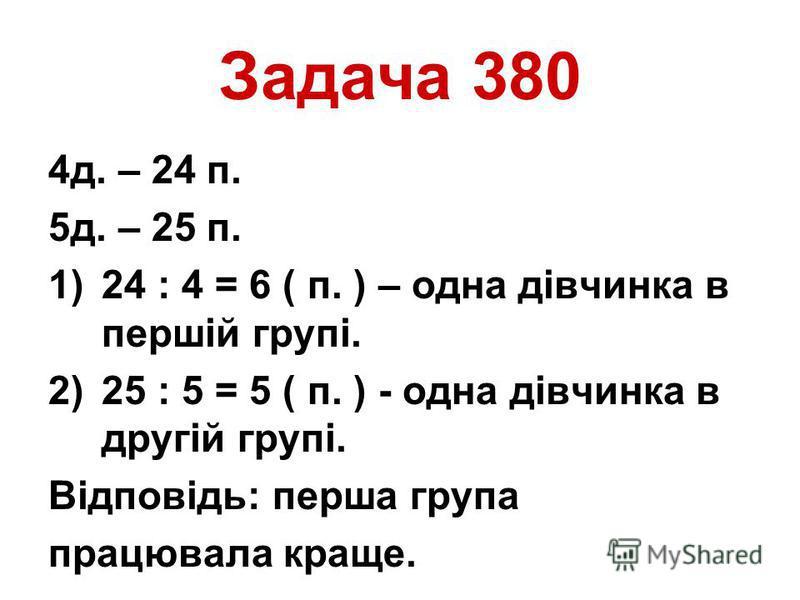 Задача 380 4д. – 24 п. 5д. – 25 п. 1)24 : 4 = 6 ( п. ) – одна дівчинка в першій групі. 2)25 : 5 = 5 ( п. ) - одна дівчинка в другій групі. Відповідь: перша група працювала краще.