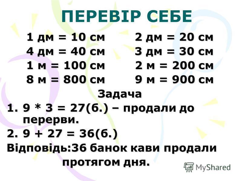 ПЕРЕВІР СЕБЕ 1 дм = 10 см 2 дм = 20 см 4 дм = 40 см 3 дм = 30 см 1 м = 100 см 2 м = 200 см 8 м = 800 см 9 м = 900 см Задача 1.9 * 3 = 27(б.) – продали до перерви. 2.9 + 27 = 36(б.) Відповідь:36 банок кави продали протягом дня. протягом дня.