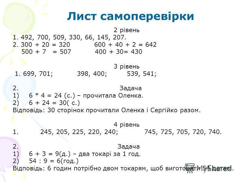 2 рівень 1. 492, 700, 509, 330, 66, 145, 207. 2. 300 + 20 = 320 600 + 40 + 2 = 642 500 + 7 = 507 400 + 30= 430 3 рівень 1. 699, 701; 398, 400; 539, 541; 2. Задача 1)6 * 4 = 24 (с.) – прочитала Оленка. 2)6 + 24 = 30( с.) Відповідь: 30 сторінок прочита