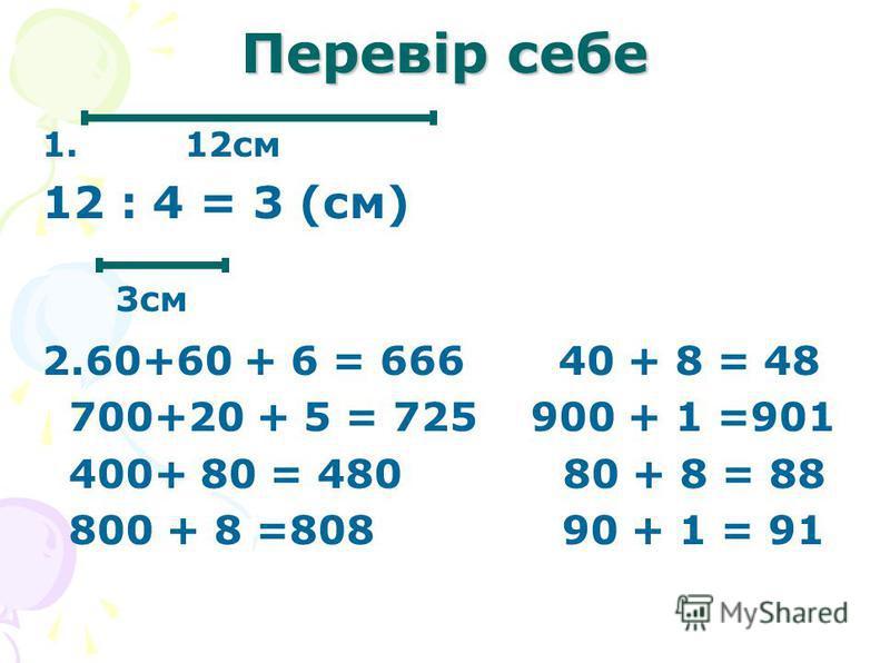 Перевір себе 1. 12см 12 : 4 = 3 (см) 2.60+60 + 6 = 666 40 + 8 = 48 700+20 + 5 = 725 900 + 1 =901 400+ 80 = 480 80 + 8 = 88 800 + 8 =808 90 + 1 = 91 3см