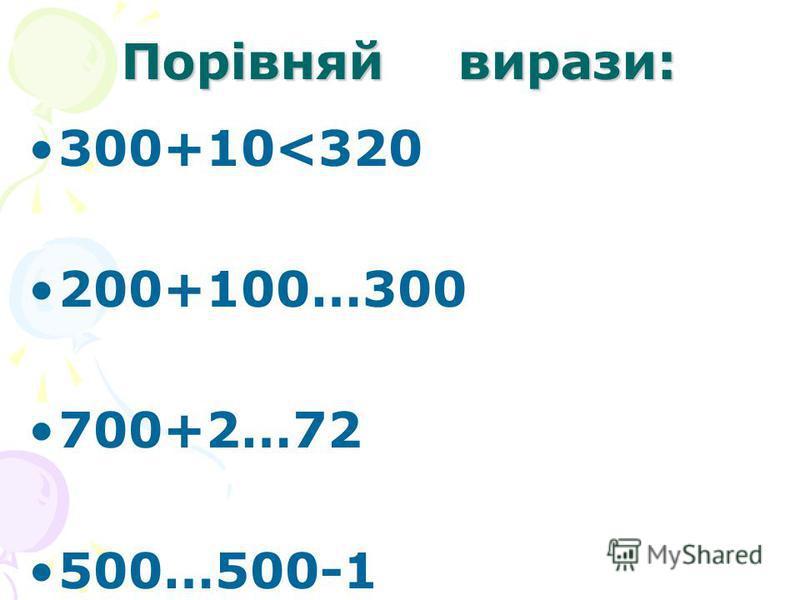 Порівняй вирази: 300+10<320 200+100…300 700+2…72 500…500-1