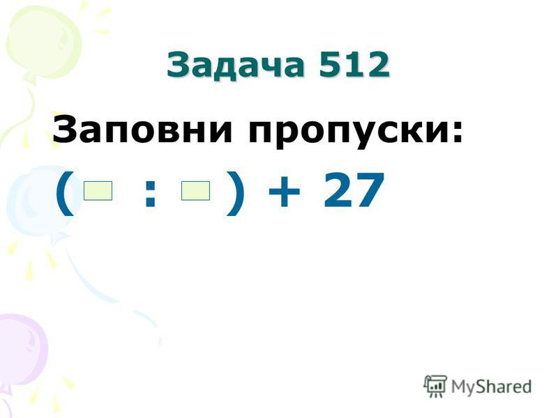 Задача 512 Заповни пропуски: ( : ) + 27