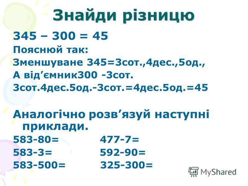 Знайди різницю 345 – 300 = 45 Пояснюй так: Зменшуване 345=3сот.,4дес.,5од., А відємник300 -3сот. 3сот.4дес.5од.-3сот.=4дес.5од.=45 Аналогічно розвязуй наступні приклади. 583-80= 477-7= 583-3= 592-90= 583-500= 325-300=