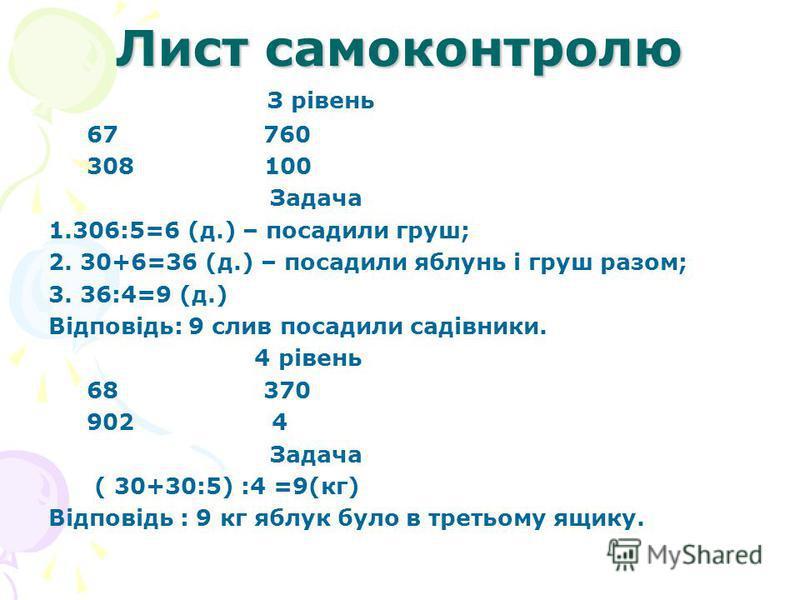 Лист самоконтролю З рівень 67 760 308 100 Задача 1.306:5=6 (д.) – посадили груш; 2. 30+6=36 (д.) – посадили яблунь і груш разом; 3. 36:4=9 (д.) Відповідь: 9 слив посадили садівники. 4 рівень 68 370 902 4 Задача ( 30+30:5) :4 =9(кг) Відповідь : 9 кг я