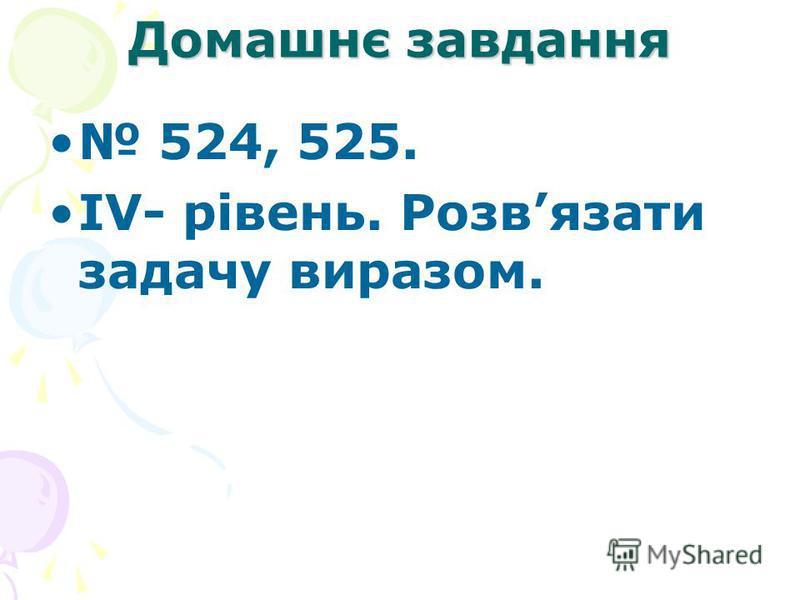 Домашнє завдання 524, 525. IV- рівень. Розвязати задачу виразом.