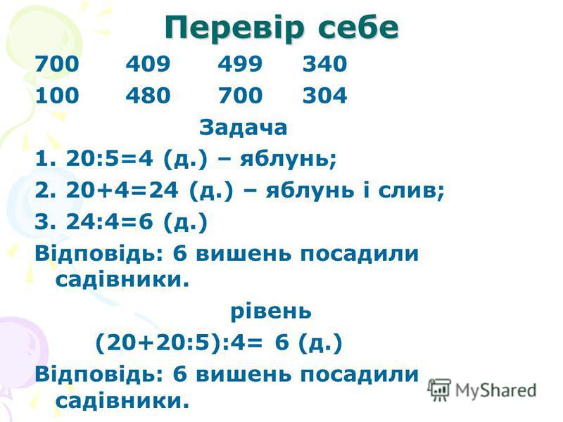 Перевір себе 700 409 499 340 100 480 700 304 Задача 1. 20:5=4 (д.) – яблунь; 2. 20+4=24 (д.) – яблунь і слив; 3. 24:4=6 (д.) Відповідь: 6 вишень посадили садівники. рівень (20+20:5):4= 6 (д.) Відповідь: 6 вишень посадили садівники.
