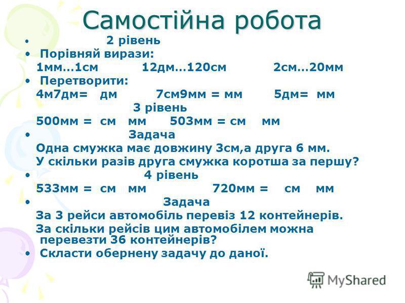 Самостійна робота 2 рівень Порівняй вирази: 1мм…1см 12дм…120см 2см…20мм Перетворити: 4м7дм= дм 7см9мм = мм 5дм= мм 3 рівень 500мм = см мм 503мм = см мм Задача Одна смужка має довжину 3см,а друга 6 мм. У скільки разів друга cмужка коротша за першу? 4