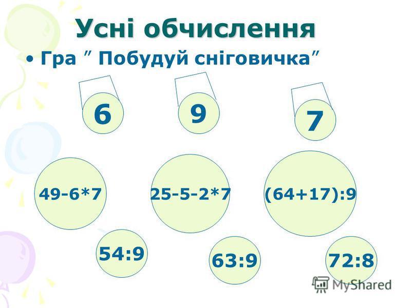 Усні обчислення Гра Побудуй сніговичка 54:9 9 7 25-5-2*7 (64+17):9 49-6*7 6 63:972:8