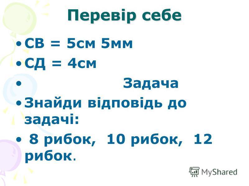 Перевір себе CВ = 5см 5мм СД = 4см Задача Знайди відповідь до задачі: 8 рибок, 10 рибок, 12 рибок.