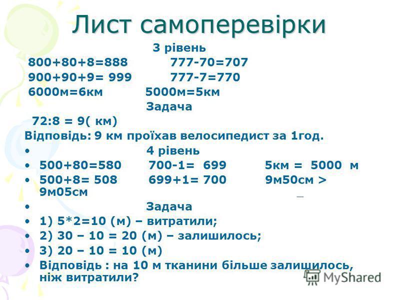 Лист самоперевірки 3 рівень 800+80+8=888 777-70=707 900+90+9= 999 777-7=770 6000м=6км 5000м=5км Задача 72:8 = 9( км) Відповідь: 9 км проїхав велосипедист за 1год. 4 рівень 500+80=580 700-1= 699 5км = 5000 м 500+8= 508 699+1= 700 9м50см > 9м05см Задач