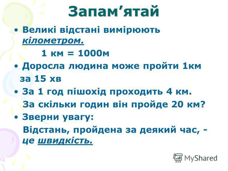 Запамятай Великі відстані вимірюють кілометром. 1 км = 1000м Доросла людина може пройти 1км за 15 хв За 1 год пішохід проходить 4 км. За скільки годин він пройде 20 км? Зверни увагу: Відстань, пройдена за деякий час, - це швидкість.