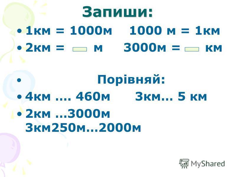 Запиши: 1км = 1000м 1000 м = 1км 2км = м 3000м = км Порівняй: 4км …. 460м 3км… 5 км 2км …3000м 3км250м…2000м