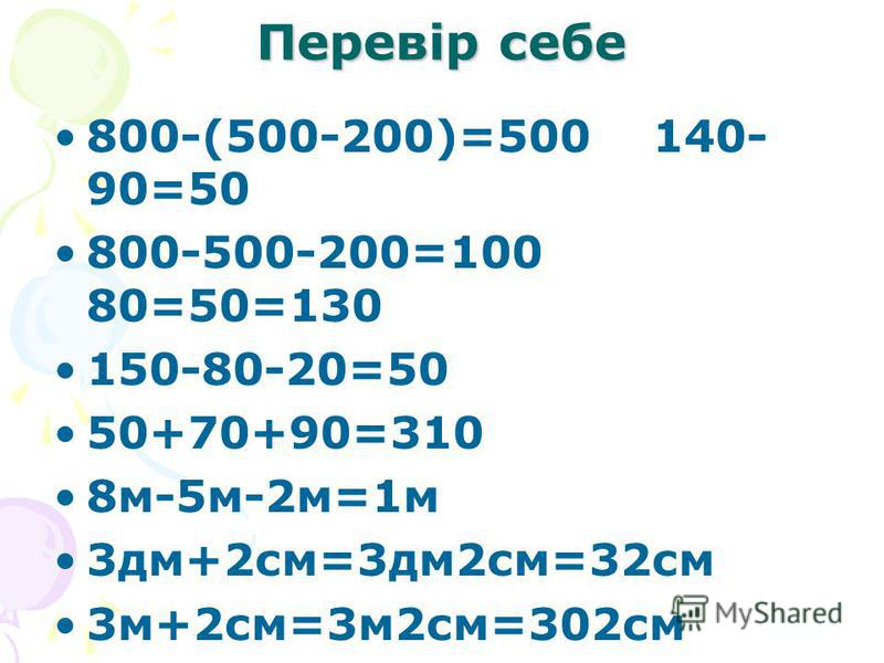 Перевір себе 800-(500-200)=500 140- 90=50 800-500-200=100 80=50=130 150-80-20=50 50+70+90=310 8м-5м-2м=1м 3дм+2см=3дм2см=32см 3м+2см=3м2см=302см
