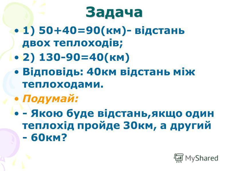 Задача 1) 50+40=90(км)- відстань двох теплоходів; 2) 130-90=40(км) Відповідь: 40км відстань між теплоходами. Подумай: - Якою буде відстань,якщо один теплохід пройде 30км, а другий - 60км?