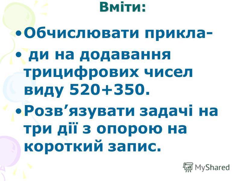 Вміти: Обчислювати прикла- ди на додавання трицифрових чисел виду 520+350. Розвязувати задачі на три дії з опорою на короткий запис.