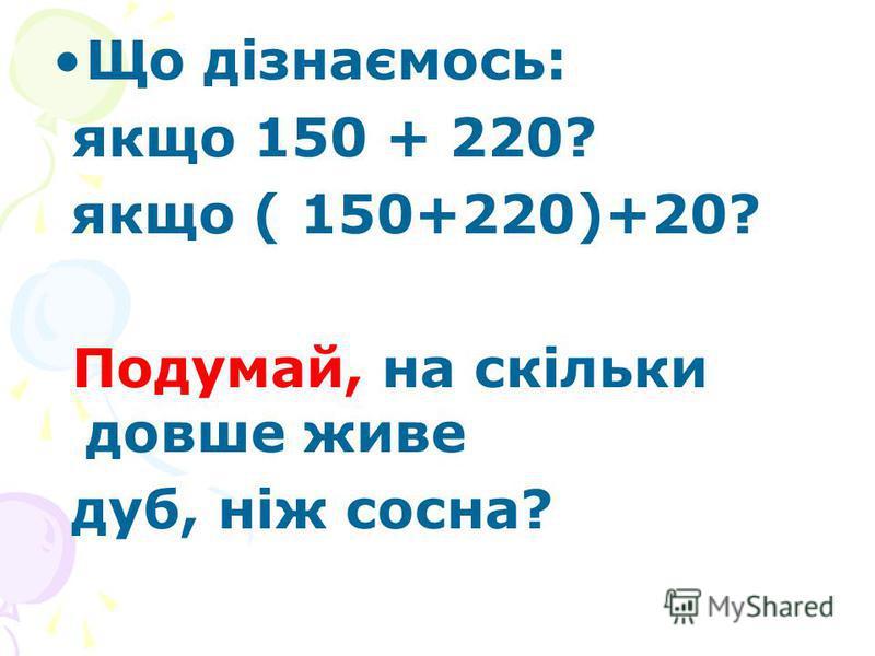Що дізнаємось: якщо 150 + 220? якщо ( 150+220)+20? Подумай, на скільки довше живе дуб, ніж сосна?