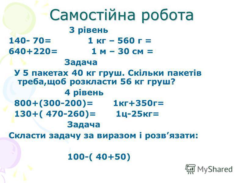 Самостійна робота 3 рівень 140- 70= 1 кг – 560 г = 640+220= 1 м – 30 см = Задача У 5 пакетах 40 кг груш. Скільки пакетів треба,щоб розкласти 56 кг груш? 4 рівень 800+(300-200)= 1кг+350г= 130+( 470-260)= 1ц-25кг= Задача Скласти задачу за виразом і роз