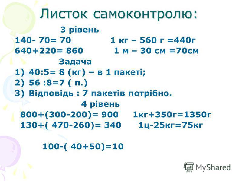 Листок самоконтролю: 3 рівень 140- 70= 70 1 кг – 560 г =440г 640+220= 860 1 м – 30 см =70см Задача 1)40:5= 8 (кг) – в 1 пакеті; 2)56 :8=7 ( п.) 3)Відповідь : 7 пакетів потрібно. 4 рівень 800+(300-200)= 900 1кг+350г=1350г 130+( 470-260)= 340 1ц-25кг=7
