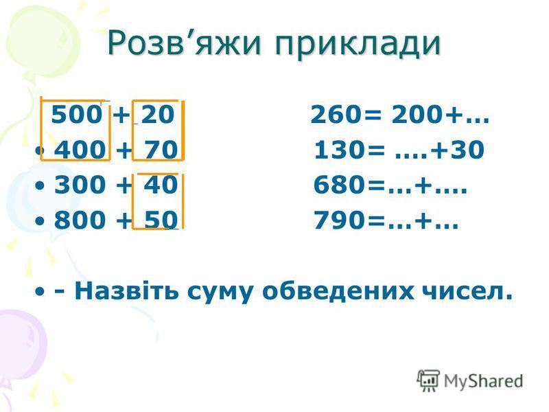 Розвяжи приклади 500 + 20 260= 200+… 400 + 70 130= ….+30 300 + 40 680=…+…. 800 + 50 790=…+… - Назвіть суму обведених чисел.