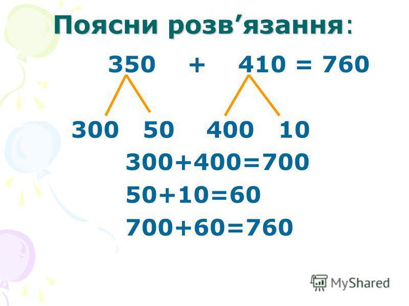 Поясни розвязання: 350 + 410 = 760 300 50 400 10 300+400=700 50+10=60 700+60=760