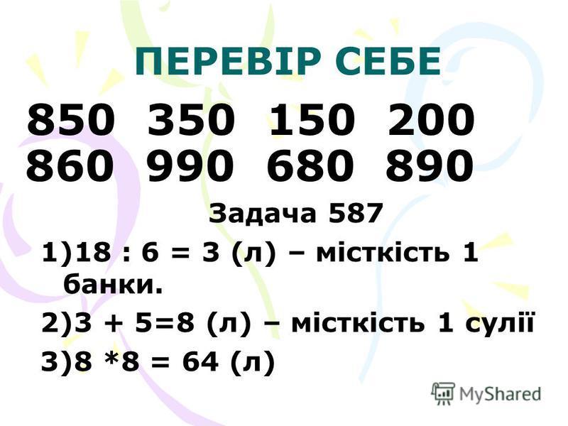 ПЕРЕВІР СЕБЕ 850 350 150 200 860 990 680 890 Задача 587 1) 1)18 : 6 = 3 (л) – місткість 1 банки. 2) 2)3 + 5=8 (л) – місткість 1 сулії 3) 3)8 *8 = 64 (л)