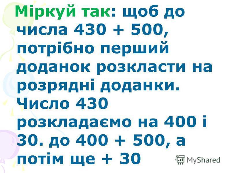 Міркуй так: щоб до числа 430 + 500, потрібно перший доданок розкласти на розрядні доданки. Число 430 розкладаємо на 400 і 30. до 400 + 500, а потім ще + 30