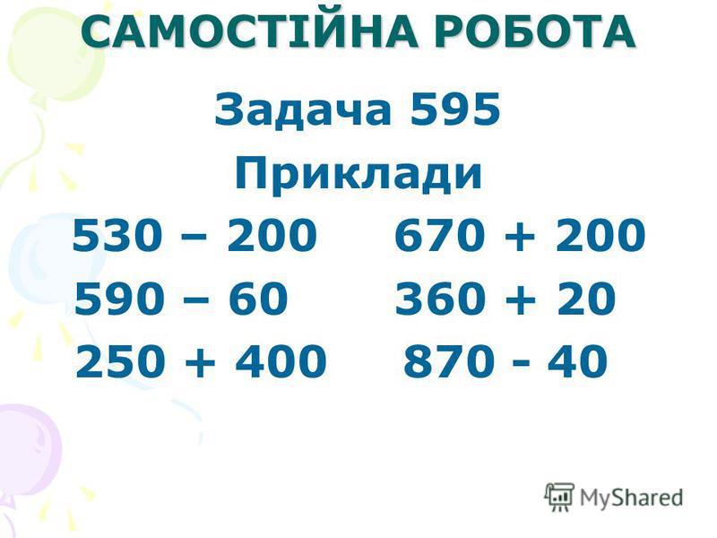 САМОСТІЙНА РОБОТА Задача 595 Приклади 530 – 200 670 + 200 590 – 60 360 + 20 250 + 400 870 - 40