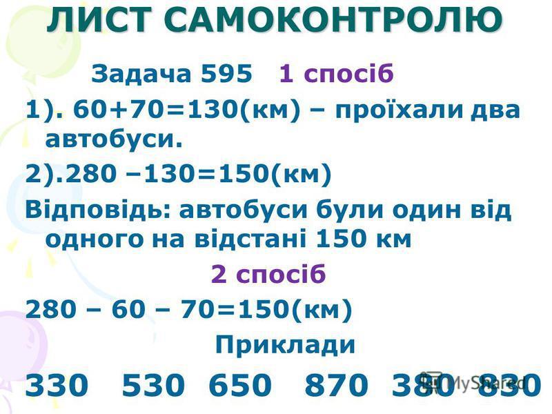 ЛИСТ САМОКОНТРОЛЮ Задача 595 1 спосіб 1). 60+70=130(км) – проїхали два автобуси. 2).280 –130=150(км) Відповідь: автобуси були один від одного на відстані 150 км 2 спосіб 280 – 60 – 70=150(км) Приклади 330 530 650 870 380 830
