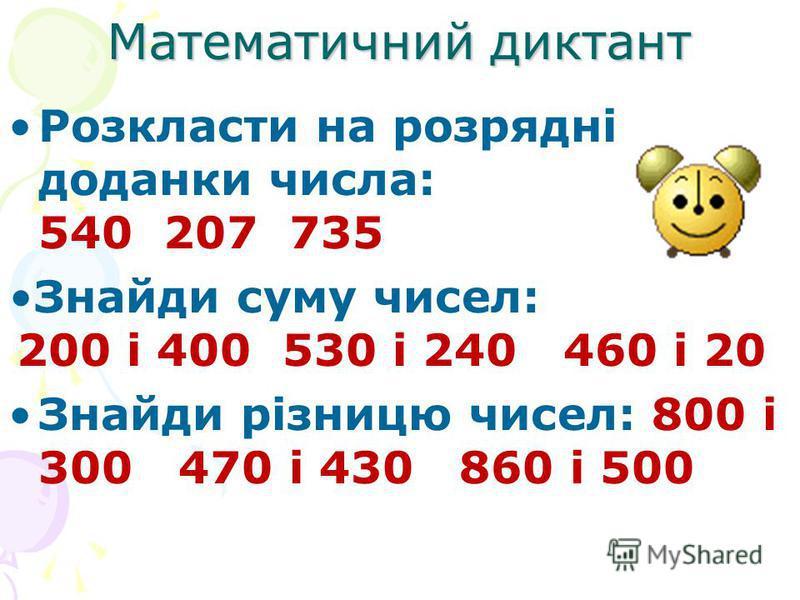 Математичний диктант Розкласти на розрядні доданки числа: 540 207 735 Знайди суму чисел: 200 і 400 530 і 240 460 і 20 Знайди різницю чисел: 800 і 300 470 і 430 860 і 500