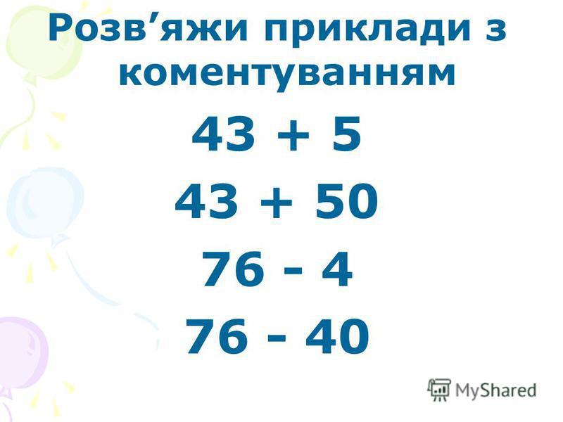 Розвяжи приклади з коментуванням 43 + 5 43 + 50 76 - 4 76 - 40