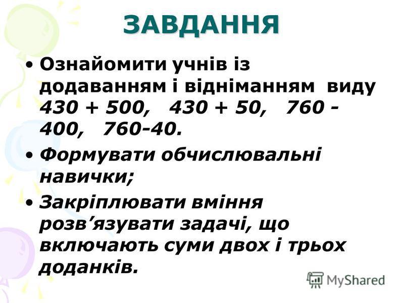 ЗАВДАННЯ Ознайомити учнів із додаванням і відніманням виду 430 + 500, 430 + 50, 760 - 400, 760-40. Формувати обчислювальні навички; Закріплювати вміння розвязувати задачі, що включають суми двох і трьох доданків.