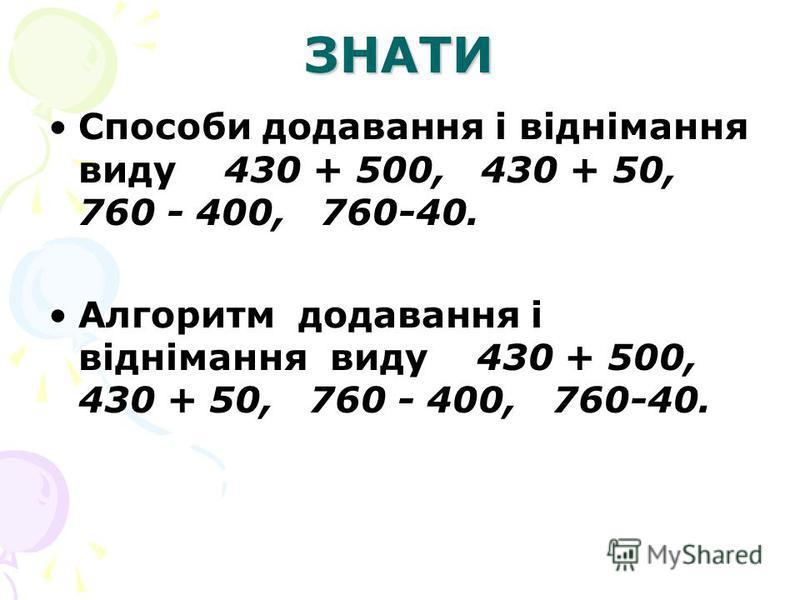 ЗНАТИ Способи додавання і віднімання виду 430 + 500, 430 + 50, 760 - 400, 760-40. Алгоритм додавання і віднімання виду 430 + 500, 430 + 50, 760 - 400, 760-40.