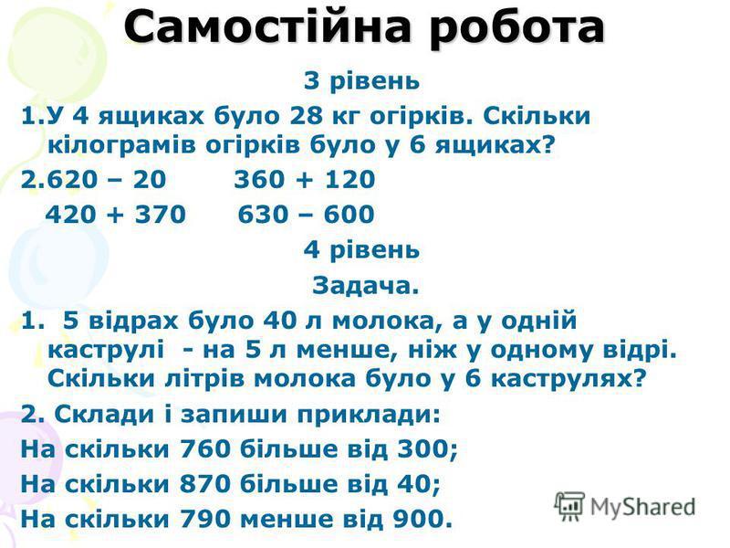 Самостійна робота 3 рівень 1.У 4 ящиках було 28 кг огірків. Скільки кілограмів огірків було у 6 ящиках? 2.620 – 20 360 + 120 420 + 370 630 – 600 4 рівень Задача. 1. 5 відрах було 40 л молока, а у одній каструлі - на 5 л менше, ніж у одному відрі. Скі