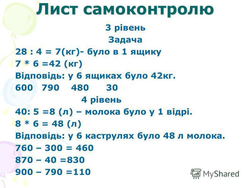 Лист самоконтролю 3 рівень Задача 28 : 4 = 7(кг)- було в 1 ящику 7 * 6 =42 (кг) Відповідь: у 6 ящиках було 42кг. 600 790 480 30 4 рівень 40: 5 =8 (л) – молока було у 1 відрі. 8 * 6 = 48 (л) Відповідь: у 6 каструлях було 48 л молока. 760 – 300 = 460 8