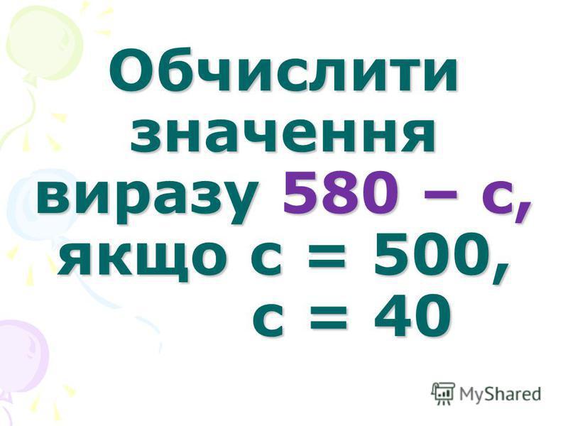 Обчислити значення виразу 580 – с, якщо с = 500, с = 40