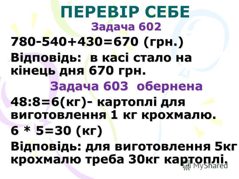 ПЕРЕВІР СЕБЕ Задача 602 780-540+430=670 (грн.) Відповідь: в касі стало на кінець дня 670 грн. Задача 603 обернена 48:8=6(кг)- картоплі для виготовлення 1 кг крохмалю. 6 * 5=30 (кг) Відповідь: для виготовлення 5кг крохмалю треба 30кг картоплі.