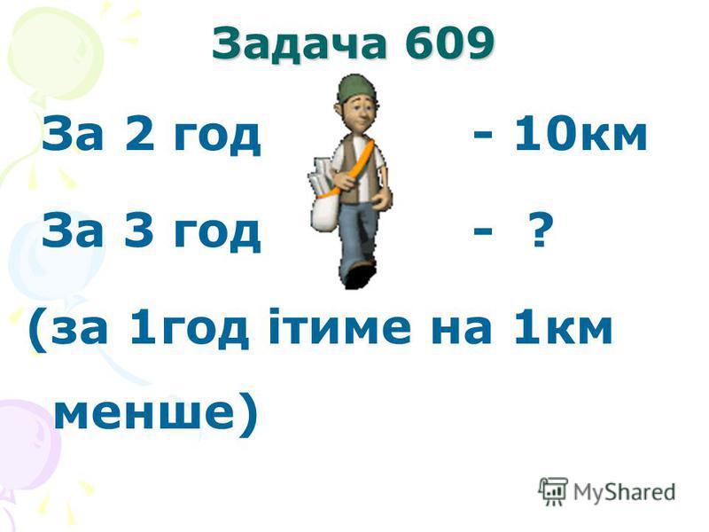 Задача 609 За 2 год - 10км За 3 год - ? (за 1год ітиме на 1км менше)