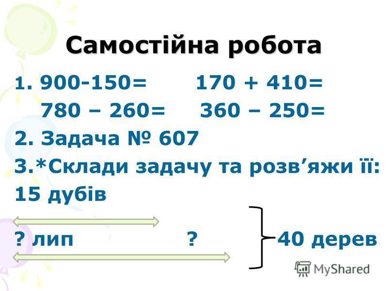 Самостійна робота 1. 900-150= 170 + 410= 780 – 260= 360 – 250= 2. Задача 607 3.*Склади задачу та розвяжи її: 15 дубів ? лип ? 40 дерев
