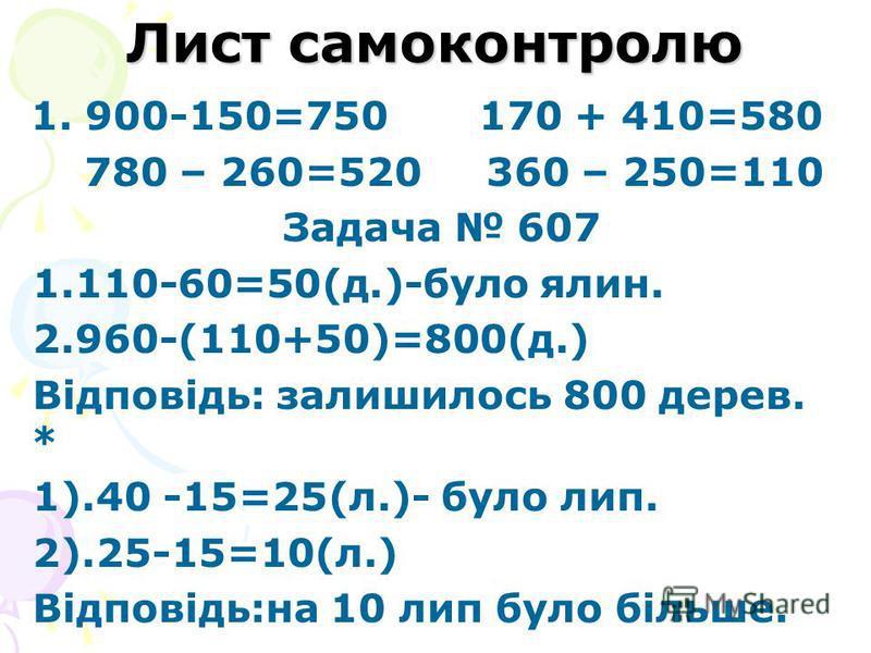 Лист самоконтролю 1. 900-150=750 170 + 410=580 780 – 260=520 360 – 250=110 Задача 607 1.110-60=50(д.)-було ялин. 2.960-(110+50)=800(д.) Відповідь: залишилось 800 дерев. * 1).40 -15=25(л.)- було лип. 2).25-15=10(л.) Відповідь:на 10 лип було більше.