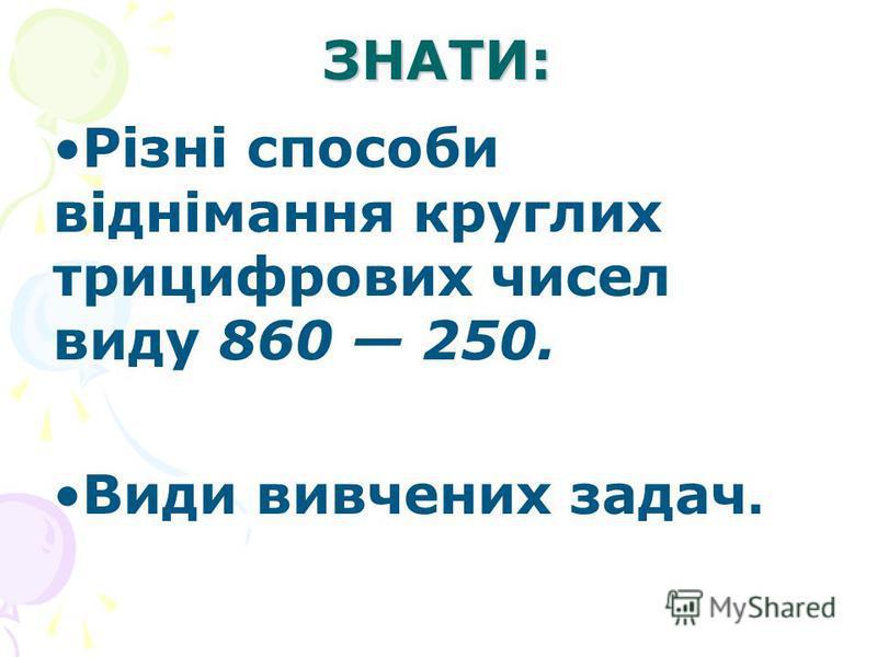 ЗНАТИ: Різні способи віднімання круглих трицифрових чисел виду 860 250. Види вивчених задач.