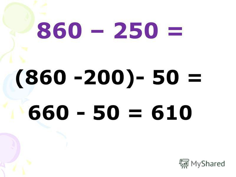 860 – 250 = (860 -200)- 50 = 660 - 50 = 610