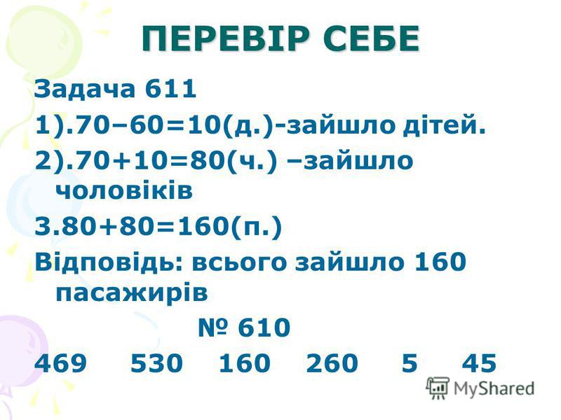ПЕРЕВІР СЕБЕ Задача 611 1).70–60=10(д.)-зайшло дітей. 2).70+10=80(ч.) –зайшло чоловіків 3.80+80=160(п.) Відповідь: всього зайшло 160 пасажирів 610 469 530 160 260 5 45