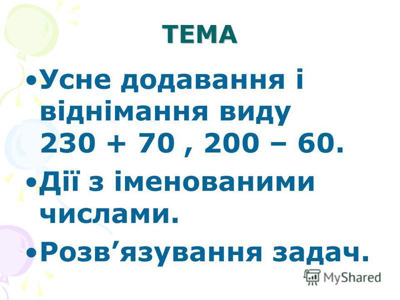ТЕМА Усне додавання і віднімання виду 230 + 70, 200 – 60. Дії з іменованими числами. Розвязування задач.