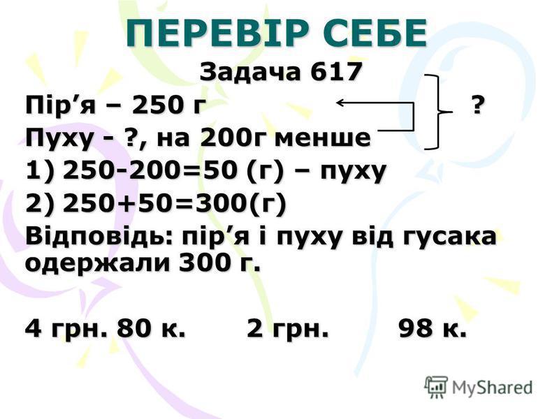 ПЕРЕВІР СЕБЕ Задача 617 Піря – 250 г ? Пуху - ?, на 200г менше 1)250-200=50 (г) – пуху 2)250+50=300(г) Відповідь: піря і пуху від гусака одержали 300 г. 4 грн. 80 к. 2 грн. 98 к.